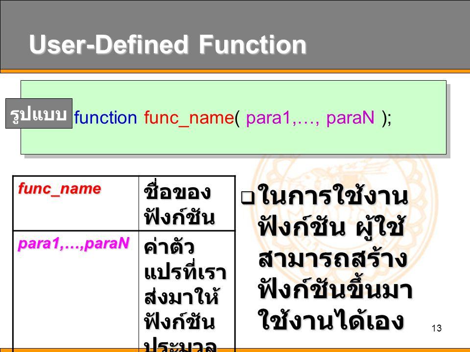13 User-Defined Function  ในการใช้งาน ฟังก์ชัน ผู้ใช้ สามารถสร้าง ฟังก์ชันขึ้นมา ใช้งานได้เอง function func_name( para1,…, paraN ); รูปแบบfunc_name ชื่อของ ฟังก์ชัน para1,…,paraN ค่าตัว แปรที่เรา ส่งมาให้ ฟังก์ชัน ประมวล ผล