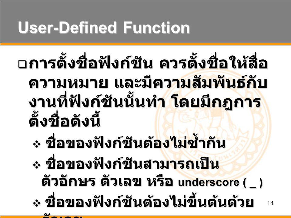 14 User-Defined Function  การตั้งชื่อฟังก์ชัน ควรตั้งชื่อให้สื่อ ความหมาย และมีความสัมพันธ์กับ งานที่ฟังก์ชันนั้นทำ โดยมีกฎการ ตั้งชื่อดังนี้  ชื่อของฟังก์ชันต้องไม่ซ้ำกัน  ชื่อของฟังก์ชันสามารถเป็น ตัวอักษร ตัวเลข หรือ underscore ( _ )  ชื่อของฟังก์ชันต้องไม่ขึ้นต้นด้วย ตัวเลข