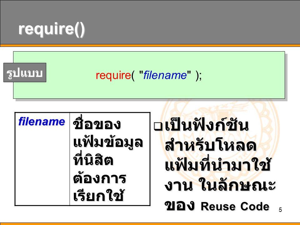 5 require()  เป็นฟังก์ชัน สำหรับโหลด แฟ้มที่นำมาใช้ งาน ในลักษณะ ของ Reuse Code require(