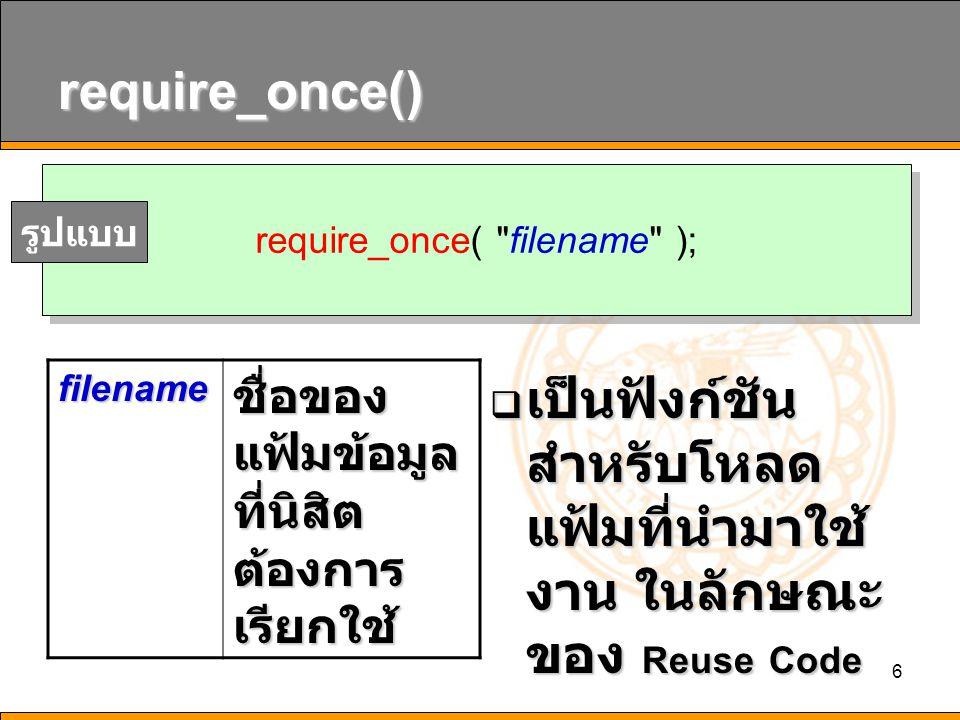 6 require_once()  เป็นฟังก์ชัน สำหรับโหลด แฟ้มที่นำมาใช้ งาน ในลักษณะ ของ Reuse Code require_once( filename ); รูปแบบfilename ชื่อของ แฟ้มข้อมูล ที่นิสิต ต้องการ เรียกใช้