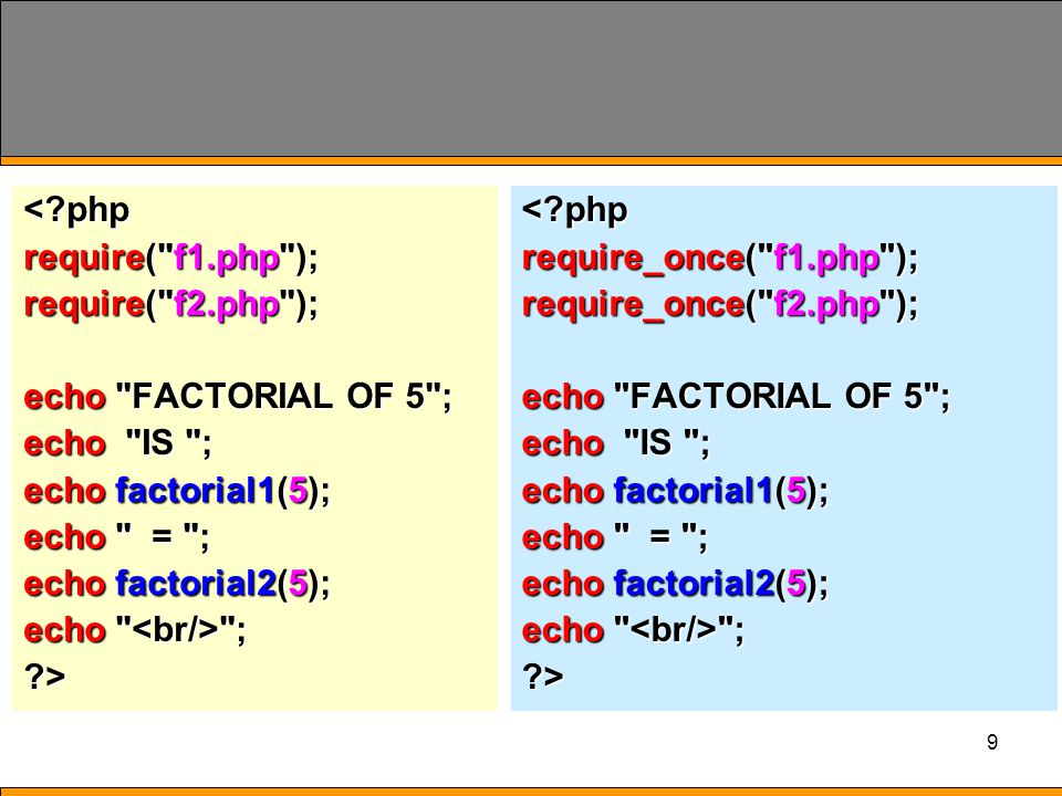 9 < php require( f1.php ); require( f2.php ); echo FACTORIAL OF 5 ; echo IS ; echo factorial1(5); echo = ; echo factorial2(5); echo ; >< php require_once( f1.php ); require_once( f2.php ); echo FACTORIAL OF 5 ; echo IS ; echo factorial1(5); echo = ; echo factorial2(5); echo ; >