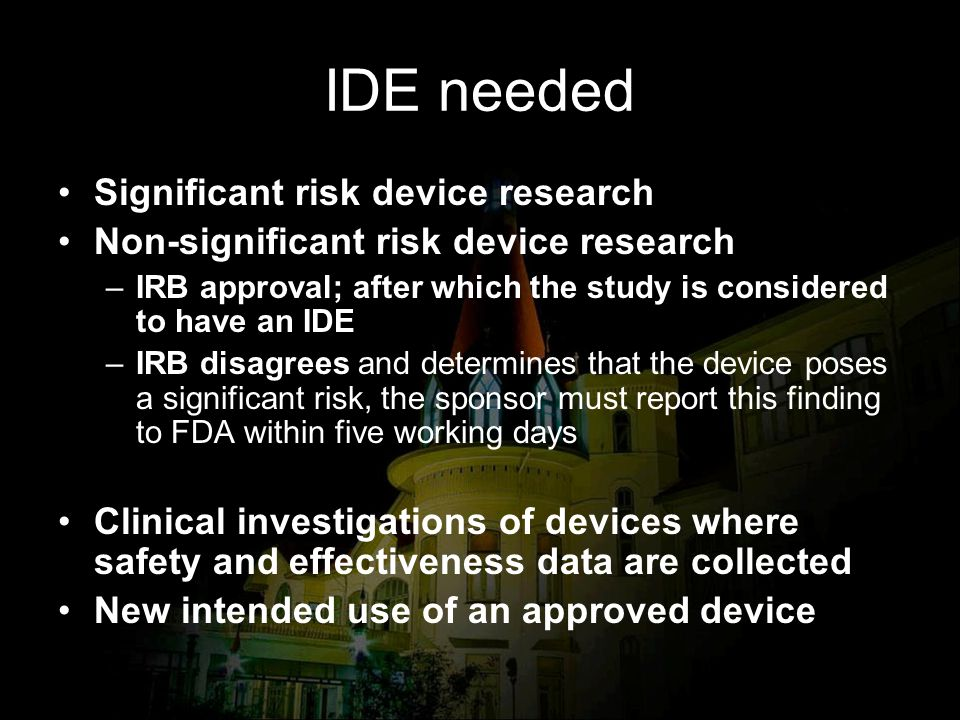 IDE needed Significant risk device research Non-significant risk device research –IRB approval; after which the study is considered to have an IDE –IR