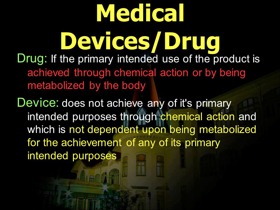 Medical Devices/Drug Drug: If the primary intended use of the product is achieved through chemical action or by being metabolized by the body Device:
