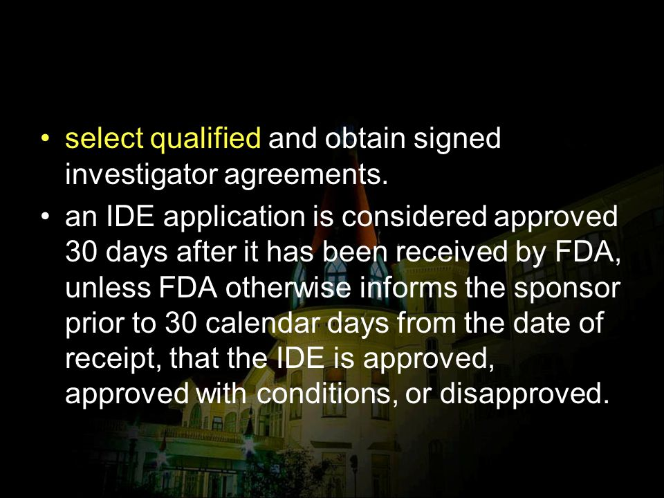 select qualified and obtain signed investigator agreements. an IDE application is considered approved 30 days after it has been received by FDA, unles