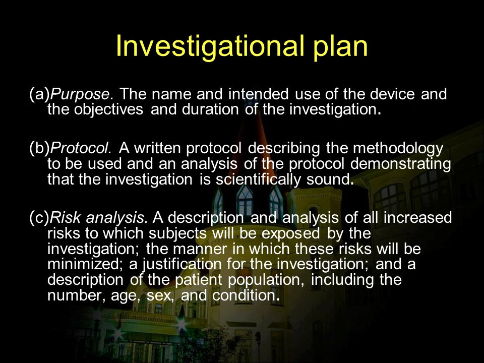 Investigational plan (a)Purpose. The name and intended use of the device and the objectives and duration of the investigation. (b)Protocol. A written