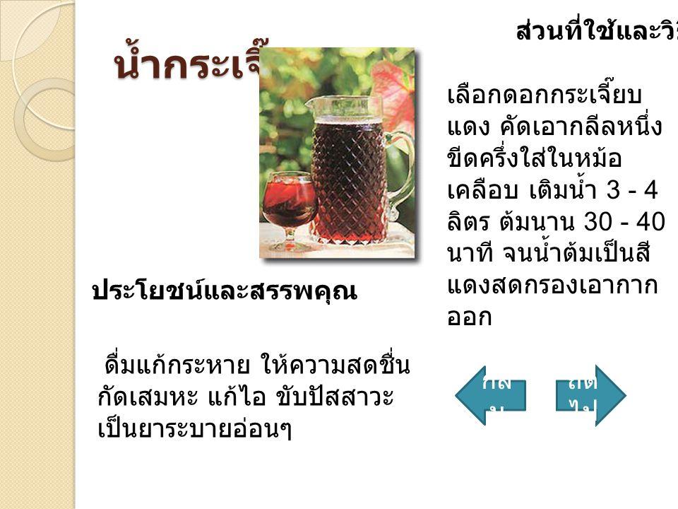 น้ำกระเจี๊ยบ ส่วนที่ใช้และวิธีทำ เลือกดอกกระเจี๊ยบ แดง คัดเอากลีลหนึ่ง ขีดครึ่งใส่ในหม้อ เคลือบ เติมน้ำ 3 - 4 ลิตร ต้มนาน 30 - 40 นาที จนน้ำต้มเป็นสี