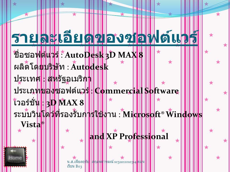 AutoDesk 3D MAX 8 รายละเอียดของซอฟต์แวร์ ลักษณะของซอฟต์แวร์ ความสามารถของซอฟต์แวร์ เหตุผลที่สนใจ หน้าตาของโปรแกรม 3Ds MAX หน้าตาของโปรแกรม 3Ds MAX เครื่องมือใช้งานหลัก ๆ บนแถบเครื่องมือ เครื่องมือใช้งานหลัก ๆ บนแถบเครื่องมือ ตัวอย่างการใช้ 3Ds MAX ตัวอย่างการใช้ 3Ds MAX ลิงค์ที่เกี่ยวข้อง ตัวอย่างผลงาน จัดทำโดย น.