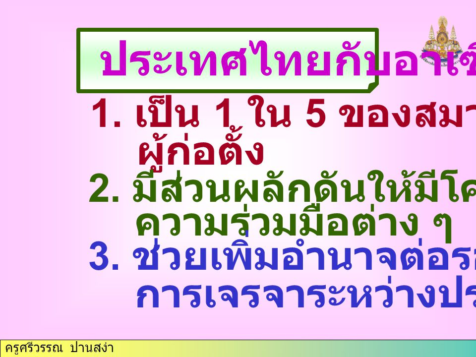 ครูศรีวรรณ ปานสง่า ประเทศไทยกับอาเซียน 1. เป็น 1 ใน 5 ของสมาชิก ผู้ก่อตั้ง 2.