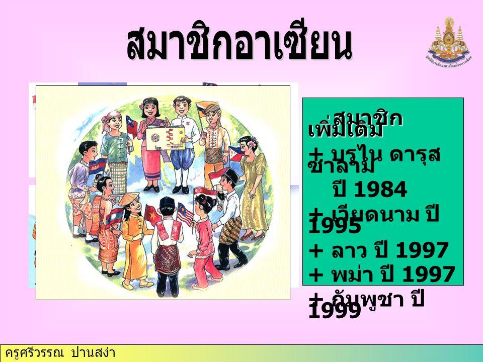 ครูศรีวรรณ ปานสง่า สมาชิก เพิ่มเติม สมาชิก เพิ่มเติม + บรูไน ดารุส ซาลาม ปี 1984 + เวียดนาม ปี 1995 + ลาว ปี 1997 + พม่า ปี 1997 + กัมพูชา ปี 1999