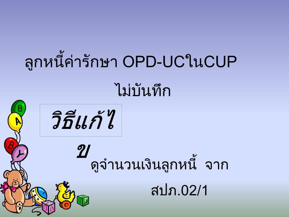 ลูกหนี้ค่ารักษา OPD-UCในCUP ไม่บันทึก วิธีแก้ไ ข ดูจำนวนเงินลูกหนี้ จาก สปภ.02/1