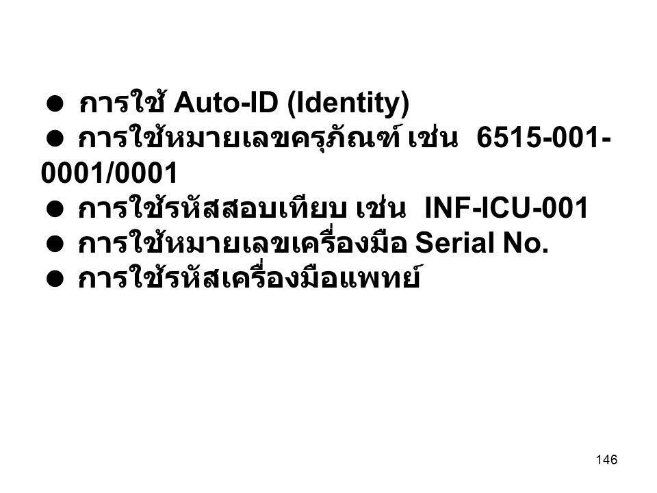 146  การใช้ Auto-ID (Identity)  การใช้หมายเลขครุภัณฑ์ เช่น 6515-001- 0001/0001  การใช้รหัสสอบเทียบ เช่น INF-ICU-001  การใช้หมายเลขเครื่องมือ Seria