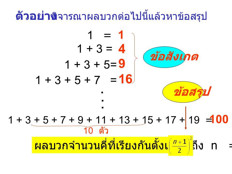 ตัวอย่าง พิจารณาผลบวกต่อไปนี้แล้วหาข้อสรุป 1 = 1 1 + 3 = 4 1 + 3 + 5= 9 1 + 3 + 5 + 7 = 16 ข้อสังเกต...