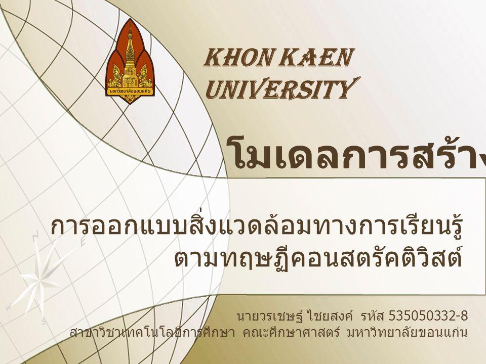 KHON KAEN UNIVERSITY โมเดลการสร้างความรู้ การออกแบบสิ่งแวดล้อมทางการเรียนรู้ ตามทฤษฏีคอนสตรัคติวิสต์ นายวรเชษฐ์ ไชยสงค์ รหัส 535050332-8 สาขาวิชาเทคโน