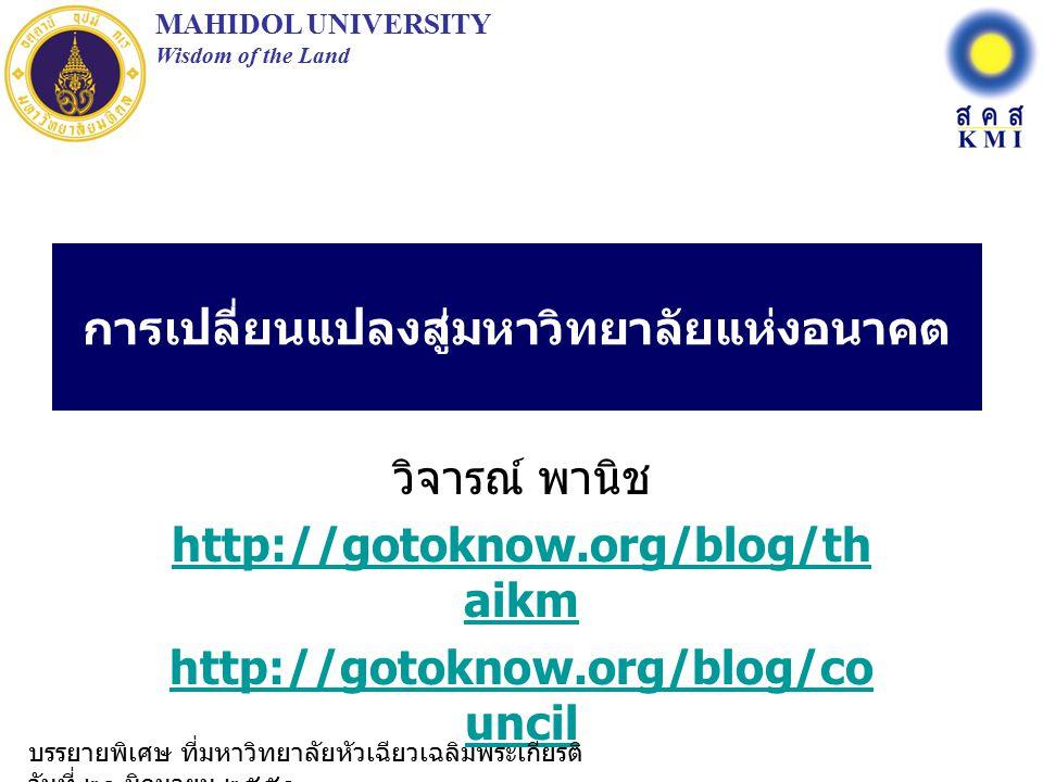 การเปลี่ยนแปลงสู่มหาวิทยาลัยแห่งอนาคต วิจารณ์ พานิช http://gotoknow.org/blog/th aikm http://gotoknow.org/blog/co uncil MAHIDOL UNIVERSITY Wisdom of the Land บรรยายพิเศษ ที่มหาวิทยาลัยหัวเฉียวเฉลิมพระเกียรติ วันที่ ๒๐ มิถุนายน ๒๕๕๑