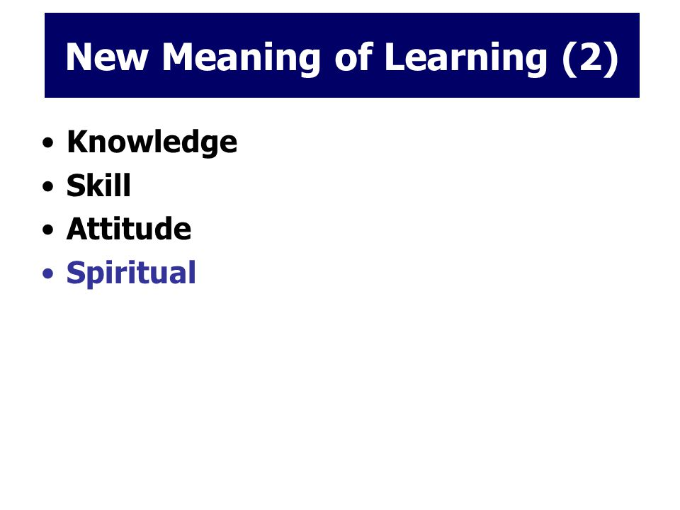 New Meaning of Learning (2) Knowledge Skill Attitude Spiritual