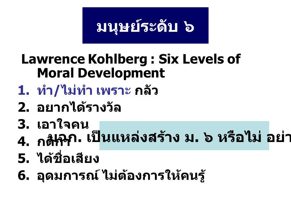 มนุษย์ระดับ ๖ Lawrence Kohlberg : Six Levels of Moral Development 1.ทำ/ไม่ทำ เพราะ กลัว 2.อยากได้รางวัล 3.เอาใจคน 4.กติกา 5.ได้ชื่อเสียง 6.อุดมการณ์ ไม่ต้องการให้คนรู้ มฉก.