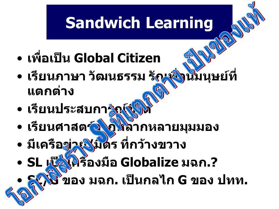 Sandwich Learning เพื่อเป็น Global Citizen เรียนภาษา วัฒนธรรม รักเพื่อนมนุษย์ที่ แตกต่าง เรียนประสบการณ์ชีวิต เรียนศาสตร์จากหลากหลายมุมมอง มีเครือข่าย/มิตร ที่กว้างขวาง SL เป็นเครื่องมือ Globalize มฉก..