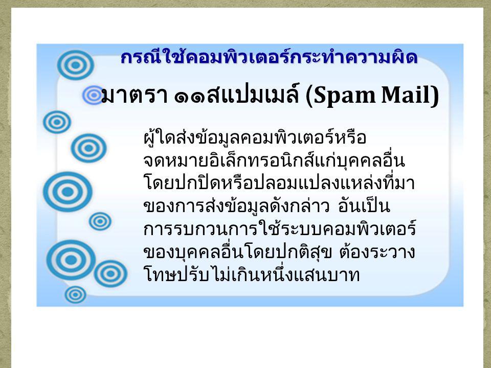 กรณีใช้คอมพิวเตอร์กระทำความผิด มาตรา ๑๑สแปมเมล์ (Spam Mail) ผู้ใดส่งข้อมูลคอมพิวเตอร์หรือ จดหมายอิเล็กทรอนิกส์แก่บุคคลอื่น โดยปกปิดหรือปลอมแปลงแหล่งที