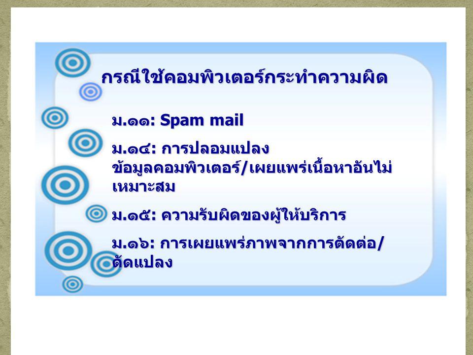 กรณีใช้คอมพิวเตอร์กระทำความผิด ม.๑๑: Spam mail ม.๑๔: การปลอมแปลง ข้อมูลคอมพิวเตอร์/เผยแพร่เนื้อหาอันไม่ เหมาะสม ม.๑๕: ความรับผิดของผู้ให้บริการ ม.๑๖: