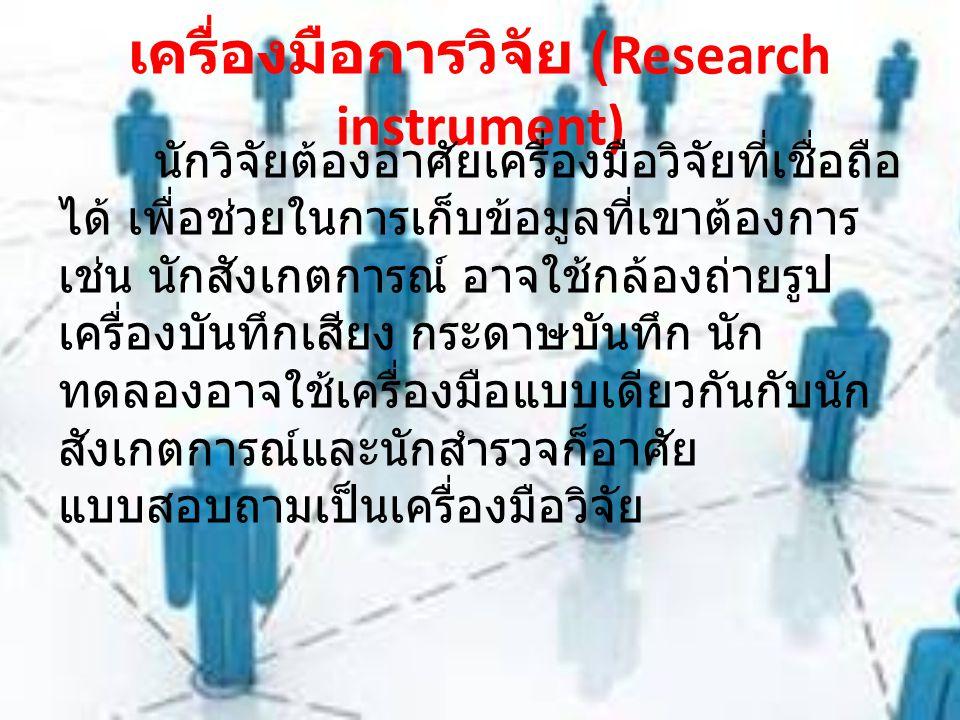 เครื่องมือการวิจัย (Research instrument) นักวิจัยต้องอาศัยเครื่องมือวิจัยที่เชื่อถือ ได้ เพื่อช่วยในการเก็บข้อมูลที่เขาต้องการ เช่น นักสังเกตการณ์ อาจใช้กล้องถ่ายรูป เครื่องบันทึกเสียง กระดาษบันทึก นัก ทดลองอาจใช้เครื่องมือแบบเดียวกันกับนัก สังเกตการณ์และนักสำรวจก็อาศัย แบบสอบถามเป็นเครื่องมือวิจัย