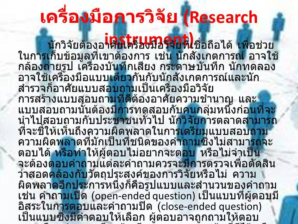 เครื่องมือการวิจัย (Research instrument) นักวิจัยต้องอาศัยเครื่องมือวิจัยที่เชื่อถือได้ เพื่อช่วย ในการเก็บข้อมูลที่เขาต้องการ เช่น นักสังเกตการณ์ อาจ