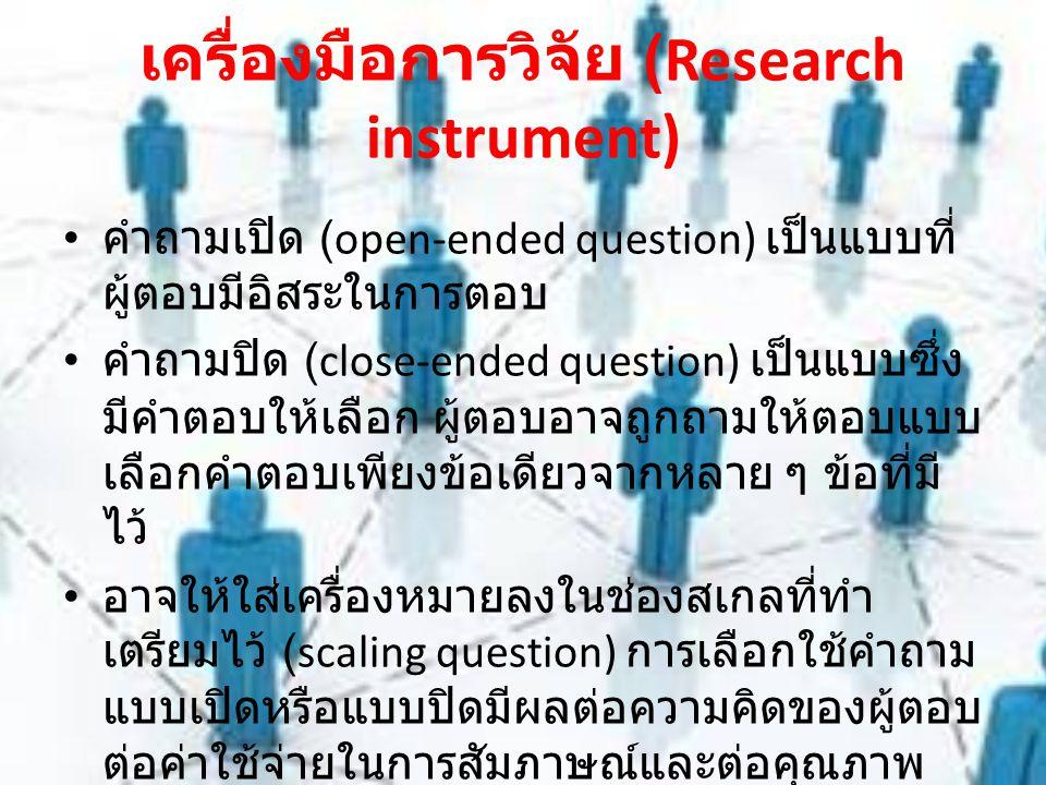 เครื่องมือการวิจัย (Research instrument) คำถามเปิด (open-ended question) เป็นแบบที่ ผู้ตอบมีอิสระในการตอบ คำถามปิด (close-ended question) เป็นแบบซึ่ง มีคำตอบให้เลือก ผู้ตอบอาจถูกถามให้ตอบแบบ เลือกคำตอบเพียงข้อเดียวจากหลาย ๆ ข้อที่มี ไว้ อาจให้ใส่เครื่องหมายลงในช่องสเกลที่ทำ เตรียมไว้ (scaling question) การเลือกใช้คำถาม แบบเปิดหรือแบบปิดมีผลต่อความคิดของผู้ตอบ ต่อค่าใช้จ่ายในการสัมภาษณ์และต่อคุณภาพ ของการวิเคราะห์
