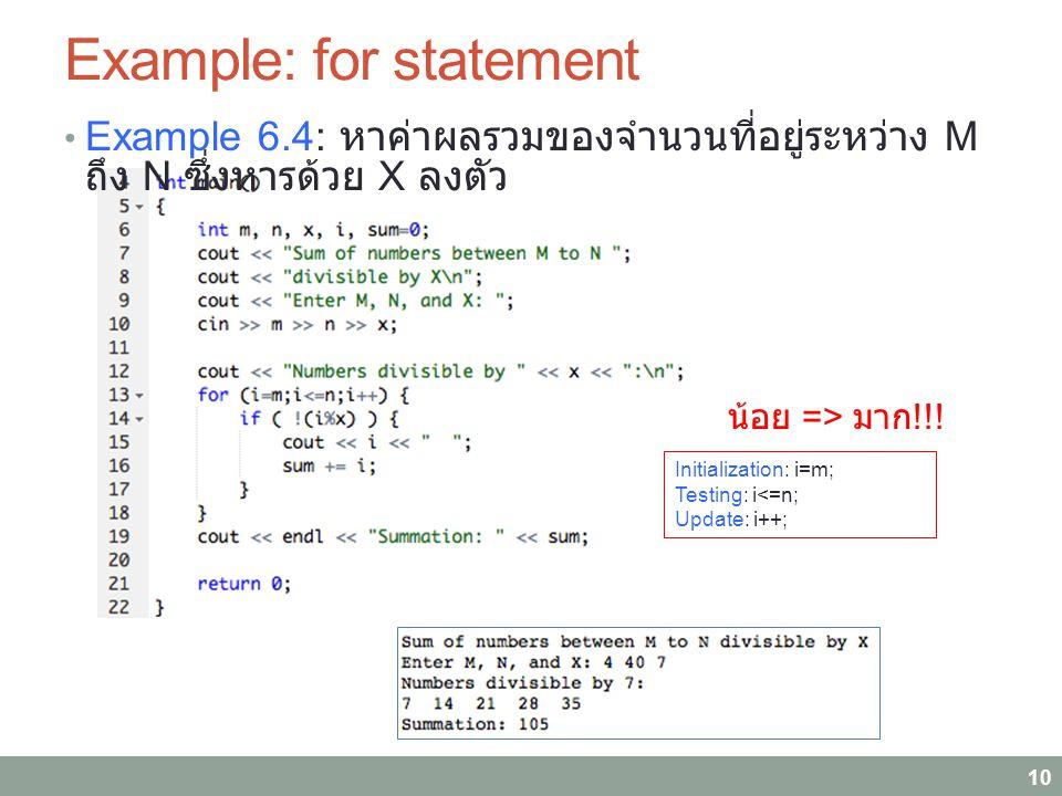 Example: for statement Example 6.4: หาค่าผลรวมของจำนวนที่อยู่ระหว่าง M ถึง N ซึ่งหารด้วย X ลงตัว 10 Initialization: i=m; Testing: i<=n; Update: i++; น้อย => มาก !!!