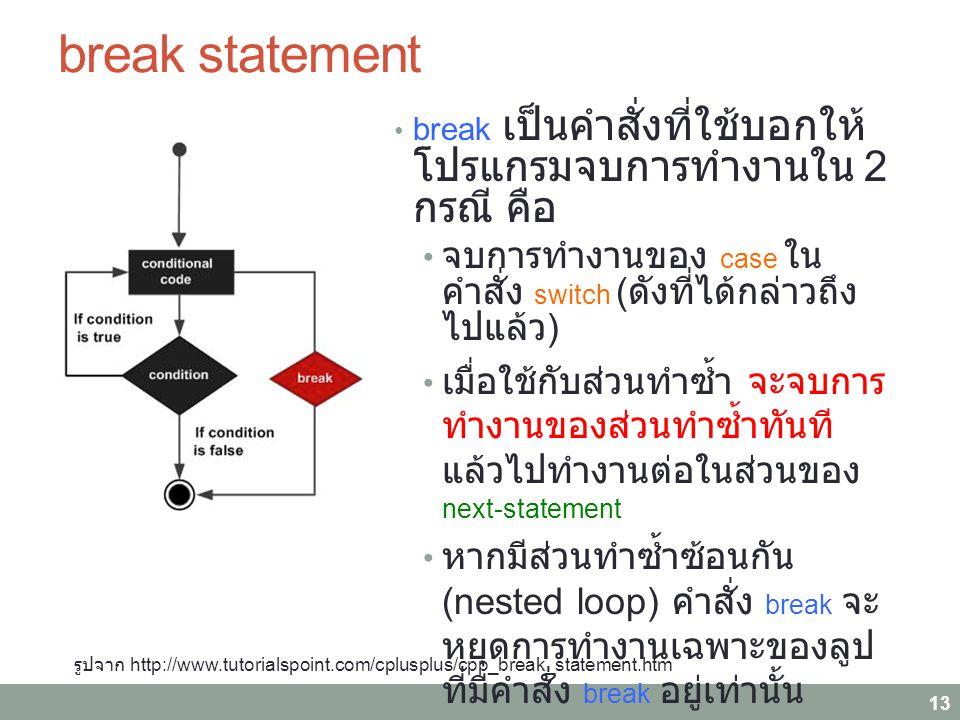 break statement break เป็นคำสั่งที่ใช้บอกให้ โปรแกรมจบการทำงานใน 2 กรณี คือ จบการทำงานของ case ในคำสั่ง switch ( ดังที่ได้กล่าวถึงไปแล้ว ) เมื่อใช้กับส่วนทำซ้ำ จะจบการ ทำงานของส่วนทำซ้ำทันที แล้ว ไปทำงานต่อในส่วนของ next- statement หากมีส่วนทำซ้ำซ้อนกัน (nested loop) คำสั่ง break จะหยุดการ ทำงานเฉพาะของลูปที่มีคำสั่ง break อยู่เท่านั้น นิยมใช้เมื่อต้องการให้จบการ ทำงานของลูปเมื่อพบเงื่อนไขที่ ต้องการ 13 รูปจาก http://www.tutorialspoint.com/cplusplus/cpp_break_statement.htm