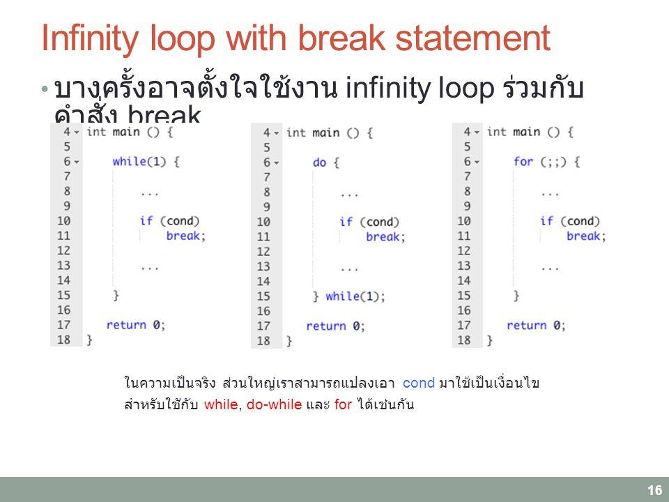 Infinity loop with break statement บางครั้งอาจตั้งใจใช้งาน infinity loop ร่วมกับ คำสั่ง break 16 ในความเป็นจริง ส่วนใหญ่เราสามารถแปลงเอา cond มาใช้เป็นเงื่อนไข สำหรับใชักับ while, do-while และ for ได้เช่นกัน