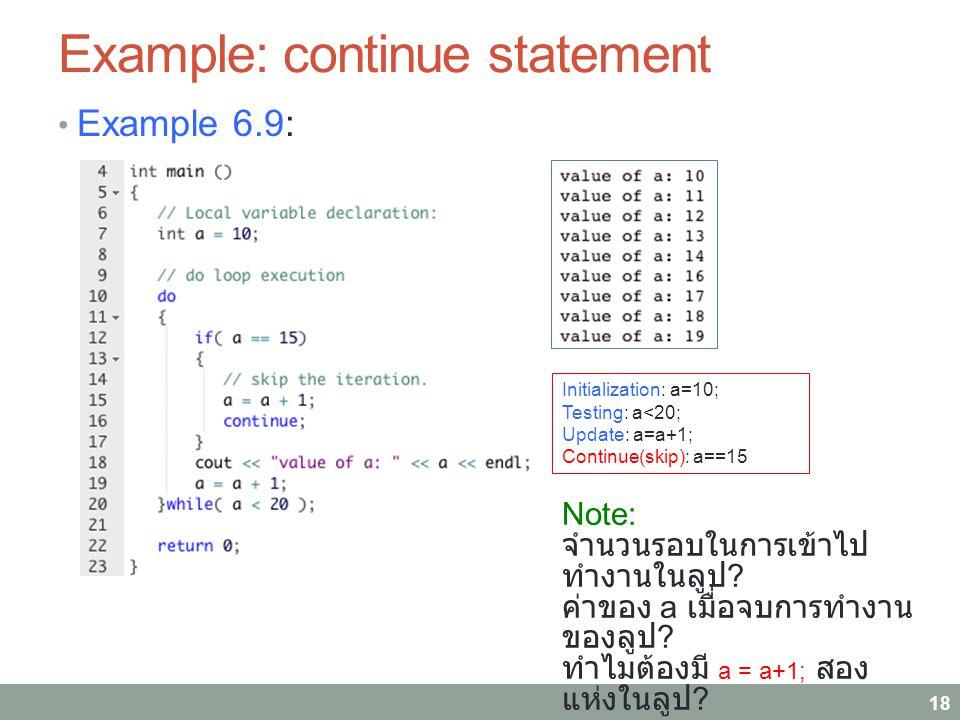 Example: continue statement Example 6.9: 18 Initialization: a=10; Testing: a<20; Update: a=a+1; Continue(skip): a==15 Note: จำนวนรอบในการเข้าไป ทำงานในลูป .