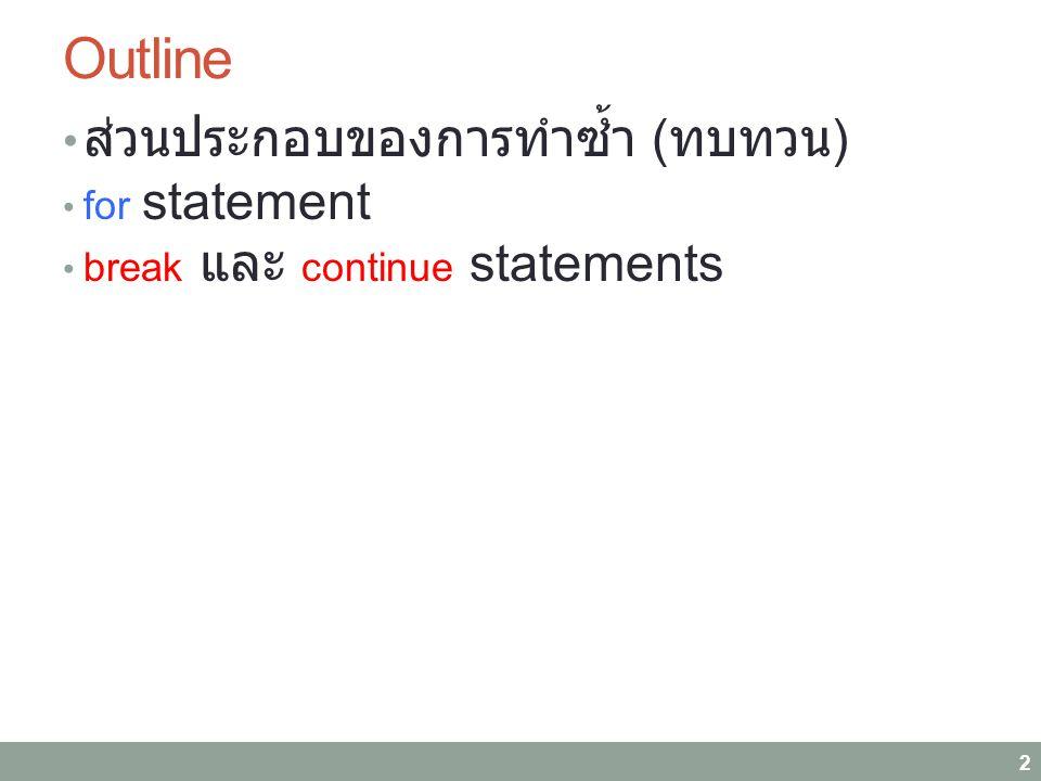 Outline ส่วนประกอบของการทำซ้ำ ( ทบทวน ) for statement break และ continue statements 2