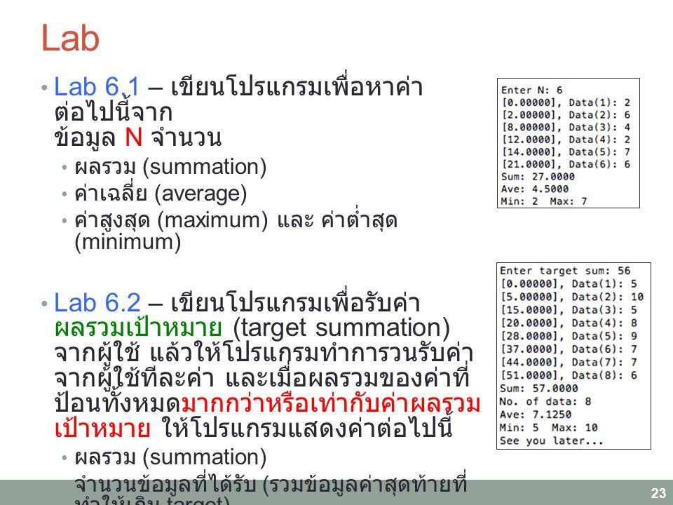 Lab Lab 6.1 – เขียนโปรแกรมเพื่อหาค่าต่อไปนี้ จาก ข้อมูล N จำนวน ผลรวม (summation) ค่าเฉลี่ย (average) ค่าสูงสุด (maximum) และ ค่าต่ำสุด (minimum) Lab 6.2 – เขียนโปรแกรมเพื่อรับค่าผลรวม เป้าหมาย (target summation) จากผู้ใช้ แล้วให้โปรแกรมทำการวนรับค่าจากผู้ใช้ทีละ ค่า และเมื่อผลรวมของค่าที่ป้อนทั้งหมด มากกว่าหรือเท่ากับค่าผลรวมเป้าหมาย ให้ โปรแกรมแสดงค่าต่อไปนี้ ผลรวม (summation) จำนวนข้อมูลที่ได้รับ ( รวมข้อมูลค่าสุดท้ายที่ทำให้ เกิน target) ค่าเฉลี่ย (average) ค่าสูงสุด (maximum) ค่าต่ำสุด (minimum) 23