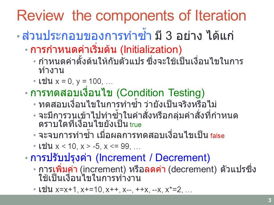 Review the components of Iteration ส่วนประกอบของการทำซ้ำ มี 3 อย่าง ได้แก่ การกำหนดค่าเริ่มต้น (Initialization) กำหนดค่าตั้งต้นให้กับตัวแปร ซึ่งจะใช้เป็นเงื่อนไขในการ ทำงาน เช่น x = 0, y = 100, … การทดสอบเงื่อนไข (Condition Testing) ทดสอบเงื่อนไขในการทำซ้ำ ว่ายังเป็นจริงหรือไม่ จะมีการวนเข้าไปทำซ้ำในคำสั่งหรือกลุ่มคำสั่งที่กำหนด ตราบใดที่เงื่อนไขยังเป็น true จะจบการทำซ้ำ เมื่อผลการทดสอบเงื่อนไขเป็น false เช่น x -5, x <= 99, … การปรับปรุงค่า (Increment / Decrement) การเพิ่มค่า (increment) หรือลดค่า (decrement) ตัวแปรซึ่ง ใช้เป็นเงื่อนไขในการทำงาน เช่น x=x+1, x+=10, x++, x--, ++x, --x, x*=2, … 3