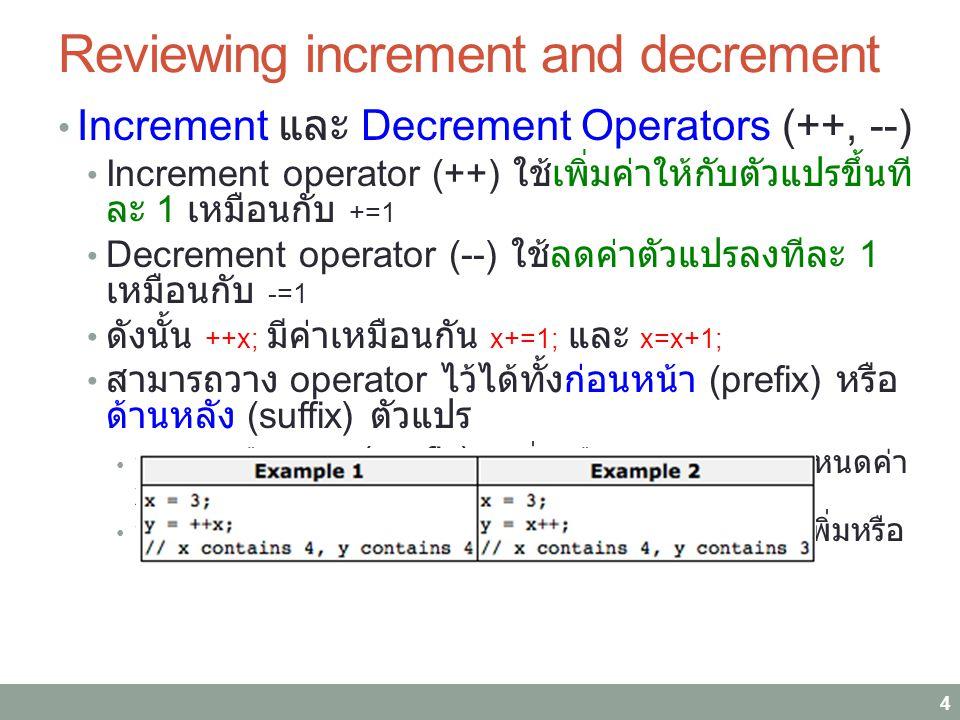 Reviewing increment and decrement Increment และ Decrement Operators (++, --) Increment operator (++) ใช้เพิ่มค่าให้กับตัวแปรขึ้นที ละ 1 เหมือนกับ +=1 Decrement operator (--) ใช้ลดค่าตัวแปรลงทีละ 1 เหมือนกับ -=1 ดังนั้น ++x; มีค่าเหมือนกัน x+=1; และ x=x+1; สามารถวาง operator ไว้ได้ทั้งก่อนหน้า (prefix) หรือ ด้านหลัง (suffix) ตัวแปร y=++x; หรือ y=--x; (prefix) : เพิ่มหรือลดค่า x ก่อนกำหนดค่า x ให้ y y=x++; หรือ y=x--; (suffix) : กำหนดค่า x ให้ y ก่อนเพิ่มหรือ ลดค่า x 4