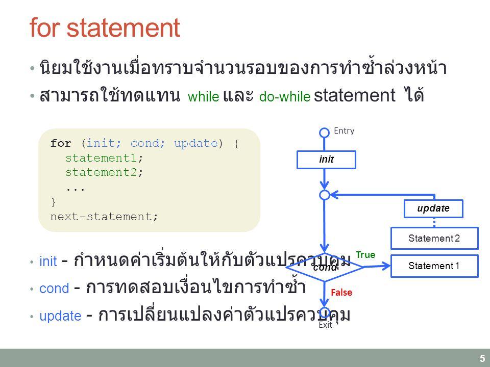 for statement นิยมใช้งานเมื่อทราบจำนวนรอบของการทำซ้ำล่วงหน้า สามารถใช้ทดแทน while และ do-while statement ได้ init - กำหนดค่าเริ่มต้นให้กับตัวแปรควบคุม cond - การทดสอบเงื่อนไขการทำซ้ำ update - การเปลี่ยนแปลงค่าตัวแปรควบคุม 5 for (init; cond; update) { statement1; statement2;...