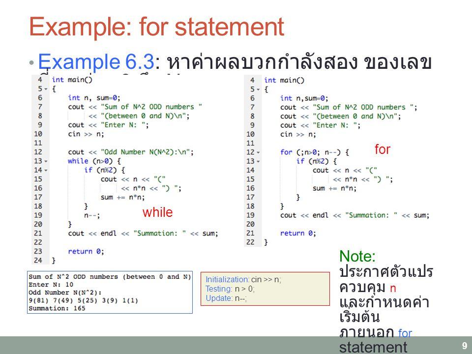 Example: for statement Example 6.3: หาค่าผลบวกกำลังสอง ของเลข คี่ระหว่าง 0 ถึง N 9 Initialization: cin >> n; Testing: n > 0; Update: n--; while for Note: ประกาศตัวแปร ควบคุม n และกำหนดค่า เริ่มต้น ภายนอก for statement
