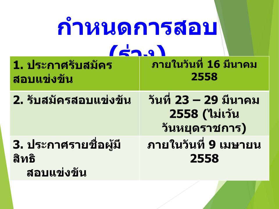 กำหนดการสอบ ( ร่าง ) 1. ประกาศรับสมัคร สอบแข่งขัน ภายในวันที่ 16 มีนาคม 2558 2.