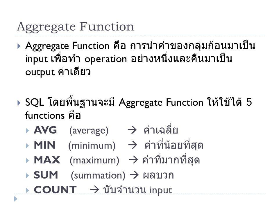 Aggregate Function  Aggregate Function คือ การนำค่าของกลุ่มก้อนมาเป็น input เพื่อทำ operation อย่างหนึ่งและคืนมาเป็น output ค่าเดียว  SQL โดยพื้นฐาน