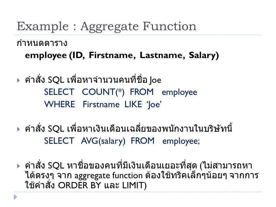Example : Aggregate Function กำหนดตาราง employee (ID, Firstname, Lastname, Salary)  คำสั่ง SQL เพื่อหาจำนวนคนที่ชื่อ Joe SELECT COUNT(*) FROM employe