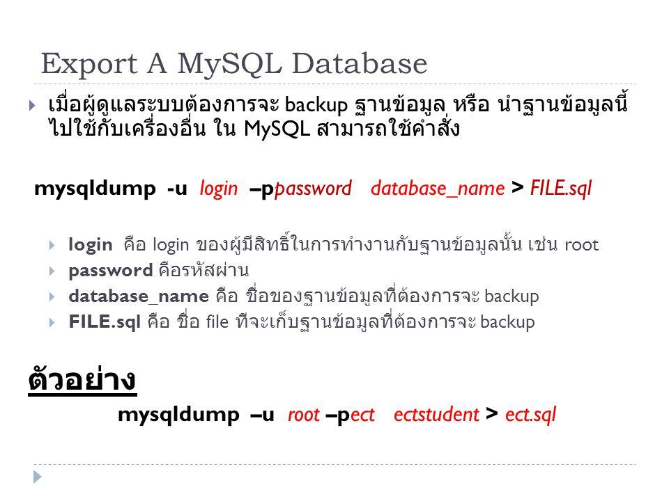 Export A MySQL Database  เมื่อผู้ดูแลระบบต้องการจะ backup ฐานข้อมูล หรือ นำฐานข้อมูลนี้ ไปใช้กับเครื่องอื่น ใน MySQL สามารถใช้คำสั่ง mysqldump -u log