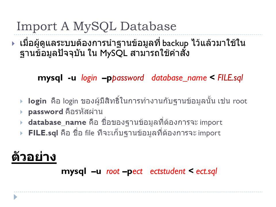 Import A MySQL Database  เมื่อผู้ดูแลระบบต้องการนำฐานข้อมูลที่ backup ไว้แล้วมาใช้ใน ฐานข้อมูลปัจจุบัน ใน MySQL สามารถใช้คำสั่ง mysql -u login –ppass
