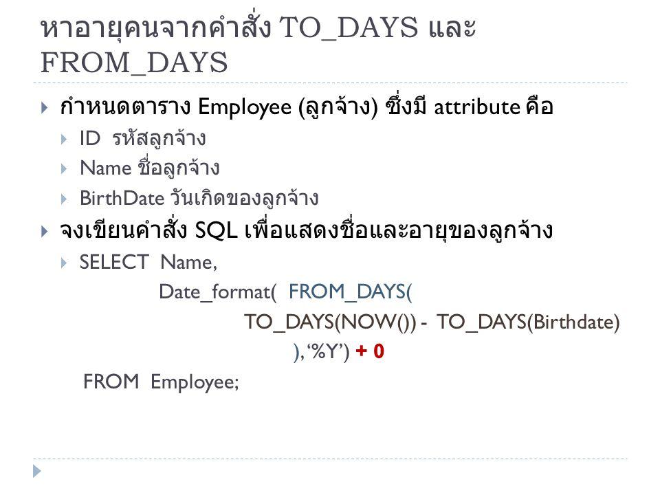 หาอายุคนจากคำสั่ง TO_DAYS และ FROM_DAYS  กำหนดตาราง Employee ( ลูกจ้าง ) ซึ่งมี attribute คือ  ID รหัสลูกจ้าง  Name ชื่อลูกจ้าง  BirthDate วันเกิด