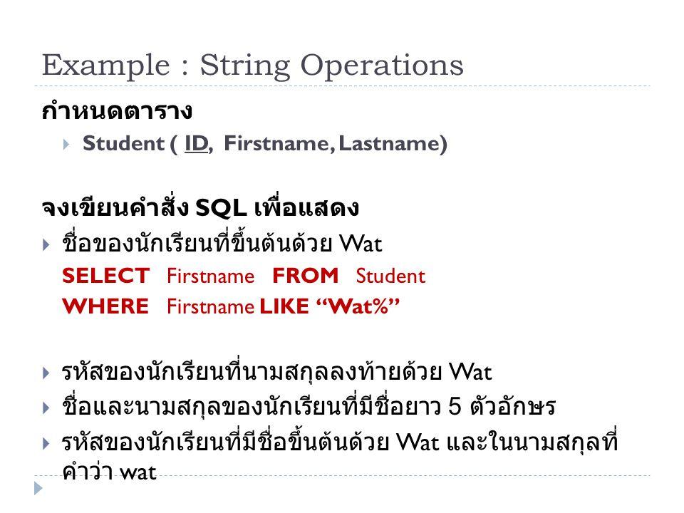 Example : String Operations กำหนดตาราง  Student ( ID, Firstname, Lastname) จงเขียนคำสั่ง SQL เพื่อแสดง  ชื่อของนักเรียนที่ขึ้นต้นด้วย Wat SELECT Fir