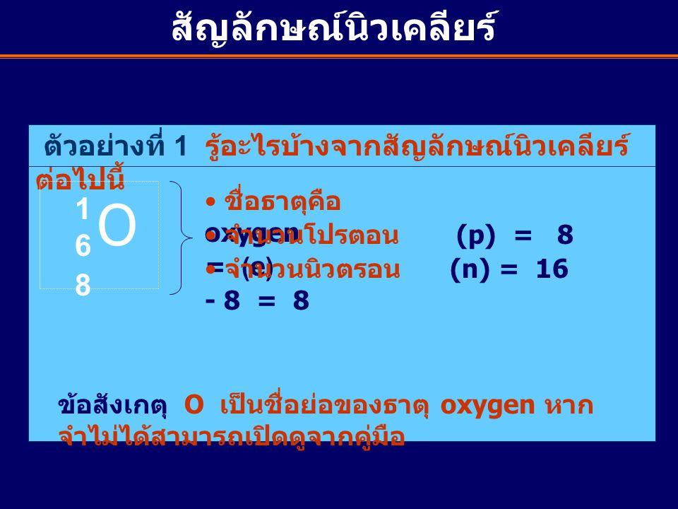 ตัวอย่างที่ 1 รู้อะไรบ้างจากสัญลักษณ์นิวเคลียร์ ต่อไปนี้ O 1616 8 ชื่อธาตุคือ oxygen จำนวนโปรตอน (p) = 8 = (e) จำนวนนิวตรอน (n) = 16 - 8 = 8 ข้อสังเกต
