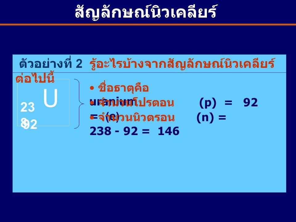 ตัวอย่างที่ 2 รู้อะไรบ้างจากสัญลักษณ์นิวเคลียร์ ต่อไปนี้ U 23 8 92 ชื่อธาตุคือ uranium จำนวนโปรตอน (p) = 92 = (e) จำนวนนิวตรอน (n) = 238 - 92 = 146 สั