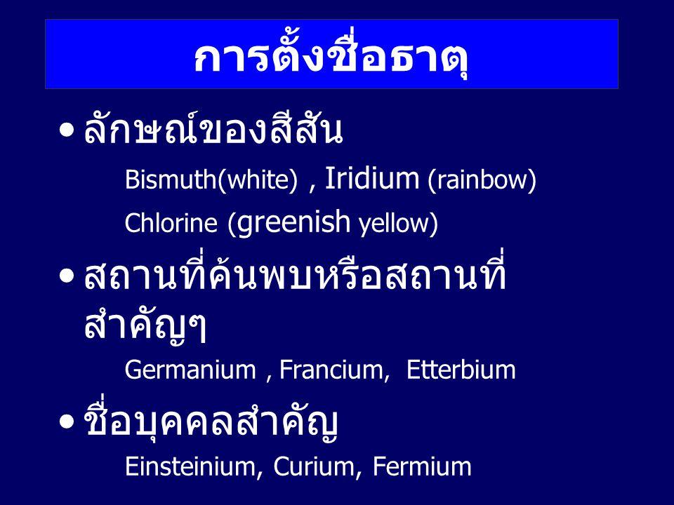 ลักษณ์ของสีสัน Bismuth(white), Iridium (rainbow) Chlorine ( greenish yellow) สถานที่ค้นพบหรือสถานที่ สำคัญๆ Germanium, Francium, Etterbium ชื่อบุคคลสำ