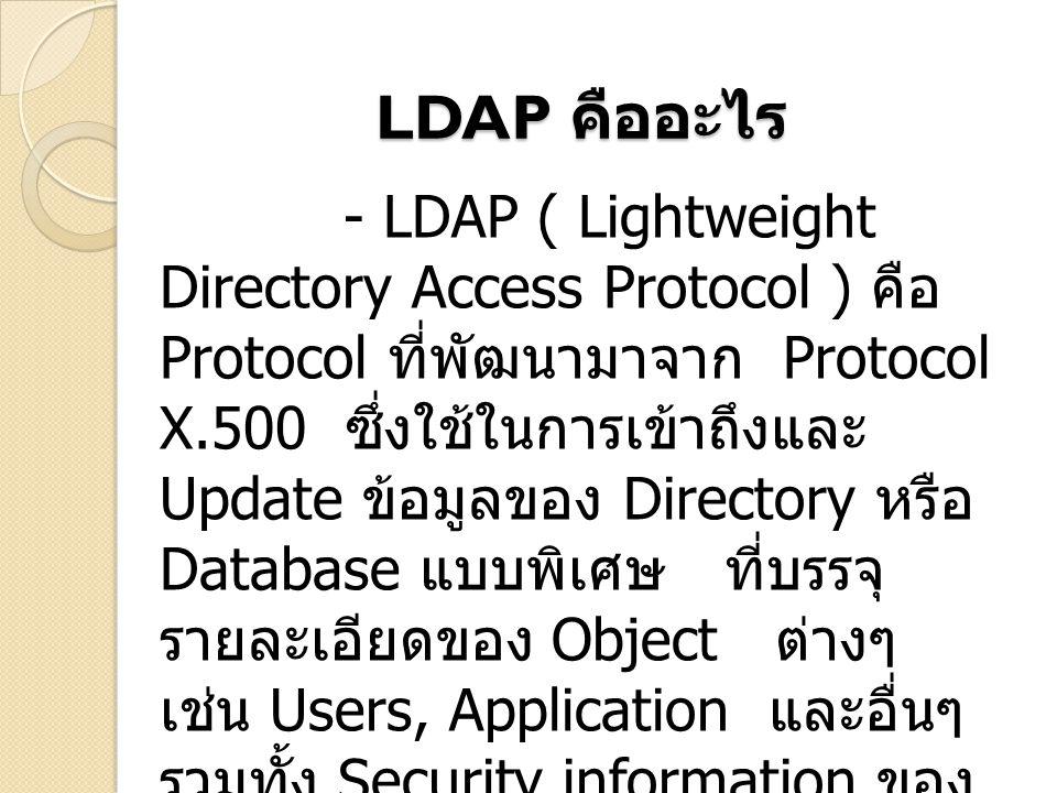 LDAP คืออะไร - LDAP ( Lightweight Directory Access Protocol ) คือ Protocol ที่พัฒนามาจาก Protocol X.500 ซึ่งใช้ในการเข้าถึงและ Update ข้อมูลของ Directory หรือ Database แบบพิเศษ ที่บรรจุ รายละเอียดของ Object ต่างๆ เช่น Users, Application และอื่นๆ รวมทั้ง Security information ของ Object เหล่านี้ด้วย