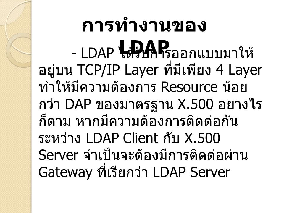 การทำงานของ LDAP - LDAP ได้รับการออกแบบมาให้ อยู่บน TCP/IP Layer ที่มีเพียง 4 Layer ทำให้มีความต้องการ Resource น้อย กว่า DAP ของมาตรฐาน X.500 อย่างไร ก็ตาม หากมีความต้องการติดต่อกัน ระหว่าง LDAP Client กับ X.500 Server จำเป็นจะต้องมีการติดต่อผ่าน Gateway ที่เรียกว่า LDAP Server