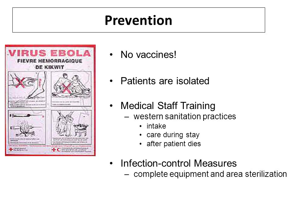 Prevention No vaccines! Patients are isolated Medical Staff Training –western sanitation practices intake care during stay after patient dies Infectio