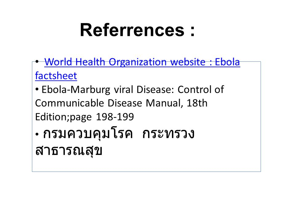 World Health Organization website : Ebola factsheetWorld Health Organization website : Ebola factsheet Ebola-Marburg viral Disease: Control of Communicable Disease Manual, 18th Edition;page 198-199 กรมควบคุมโรค กระทรวง สาธารณสุข Referrences :